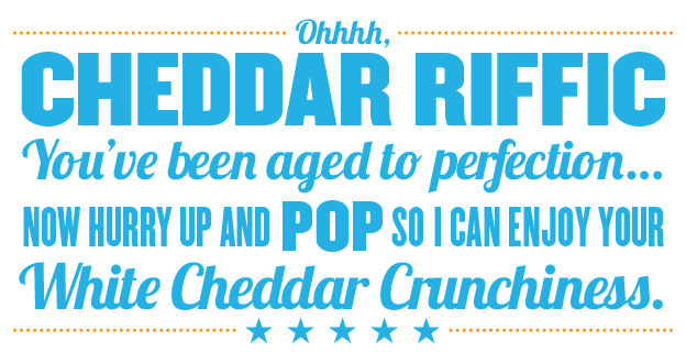 Ooohhh Cheddar Riffic you've been aged to perfection now hurry up and pop so i can enjoy your white cheddar crunchiness