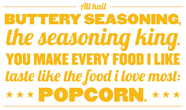 All hail buttery seasoning, the seasoning king. You make every food I like taste like the food I love most: Popcorn.