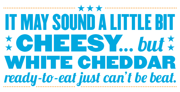 It may sound cheesy, but White Cheddar Ready to Eat just can't be beat.